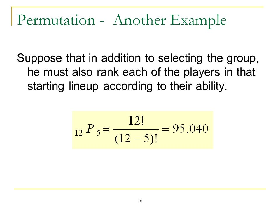 40 Permutation - Another Example Suppose that in addition to selecting the group, he must also rank each of the players in that starting lineup accord