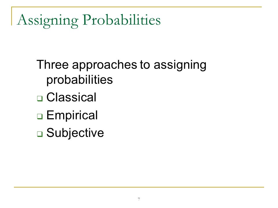 7 Assigning Probabilities Three approaches to assigning probabilities Classical Empirical Subjective