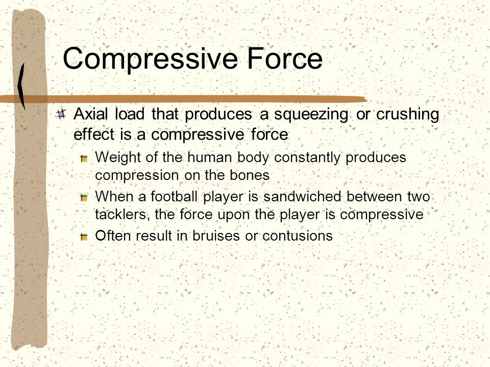 Compressive Force Axial load that produces a squeezing or crushing effect is a compressive force Weight of the human body constantly produces compress