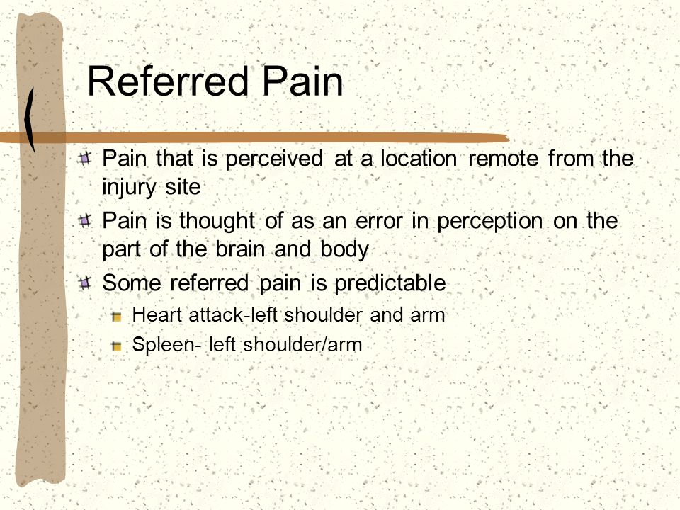 Referred Pain Pain that is perceived at a location remote from the injury site Pain is thought of as an error in perception on the part of the brain a