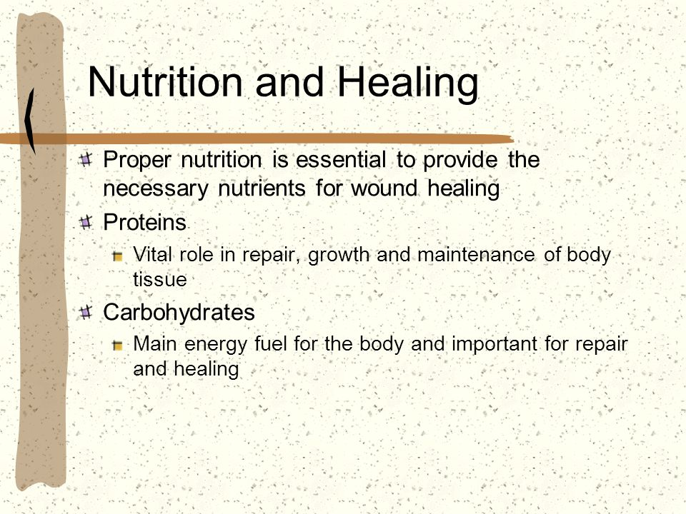Nutrition and Healing Proper nutrition is essential to provide the necessary nutrients for wound healing Proteins Vital role in repair, growth and mai