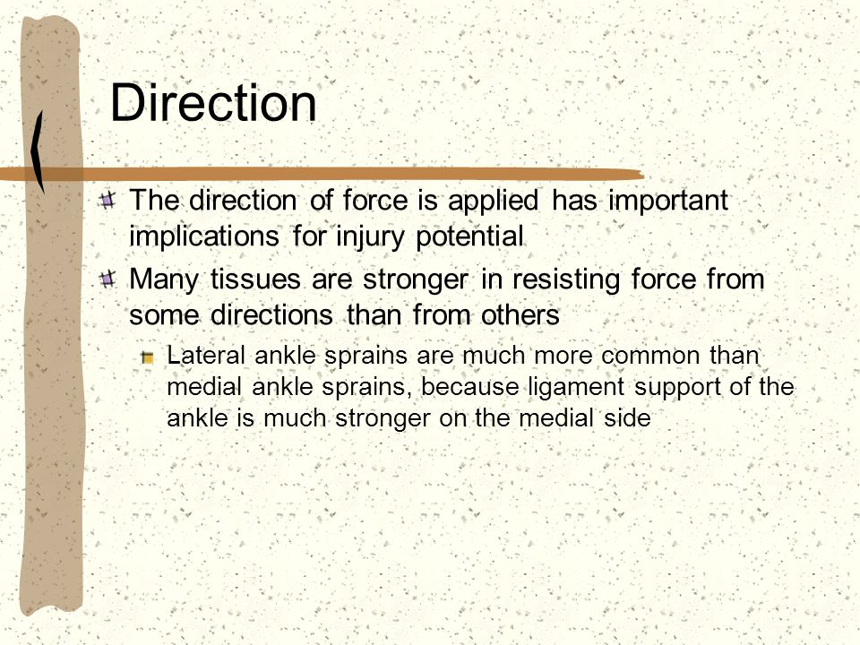 Direction The direction of force is applied has important implications for injury potential Many tissues are stronger in resisting force from some dir