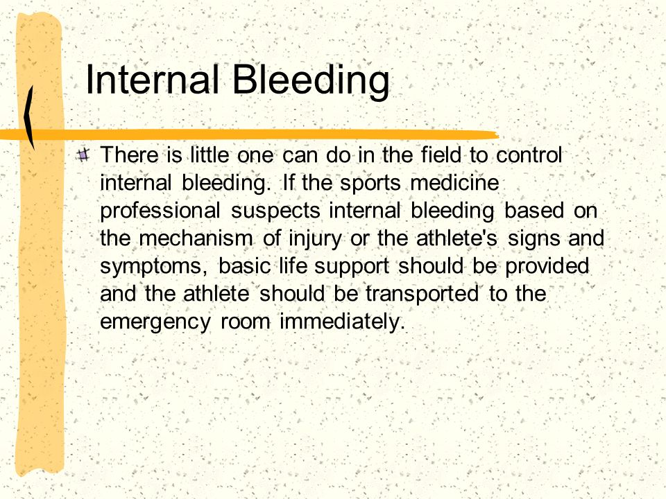 Internal Bleeding There is little one can do in the field to control internal bleeding. If the sports medicine professional suspects internal bleeding