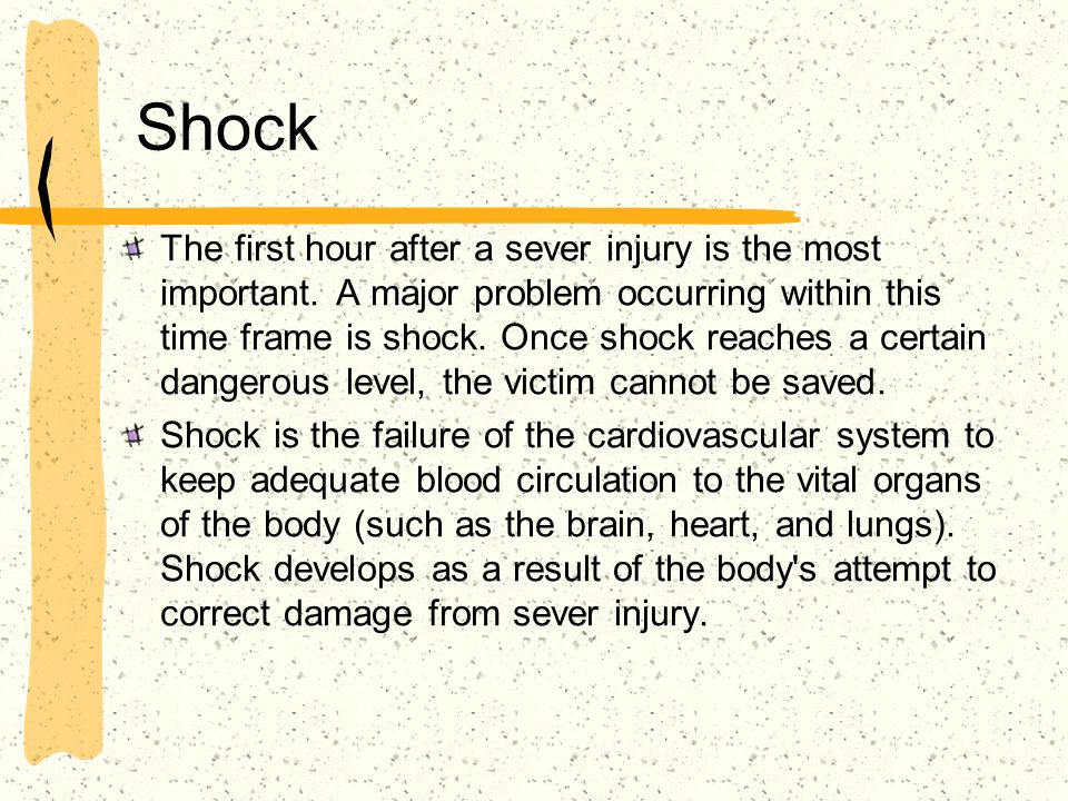 Shock The first hour after a sever injury is the most important. A major problem occurring within this time frame is shock. Once shock reaches a certa