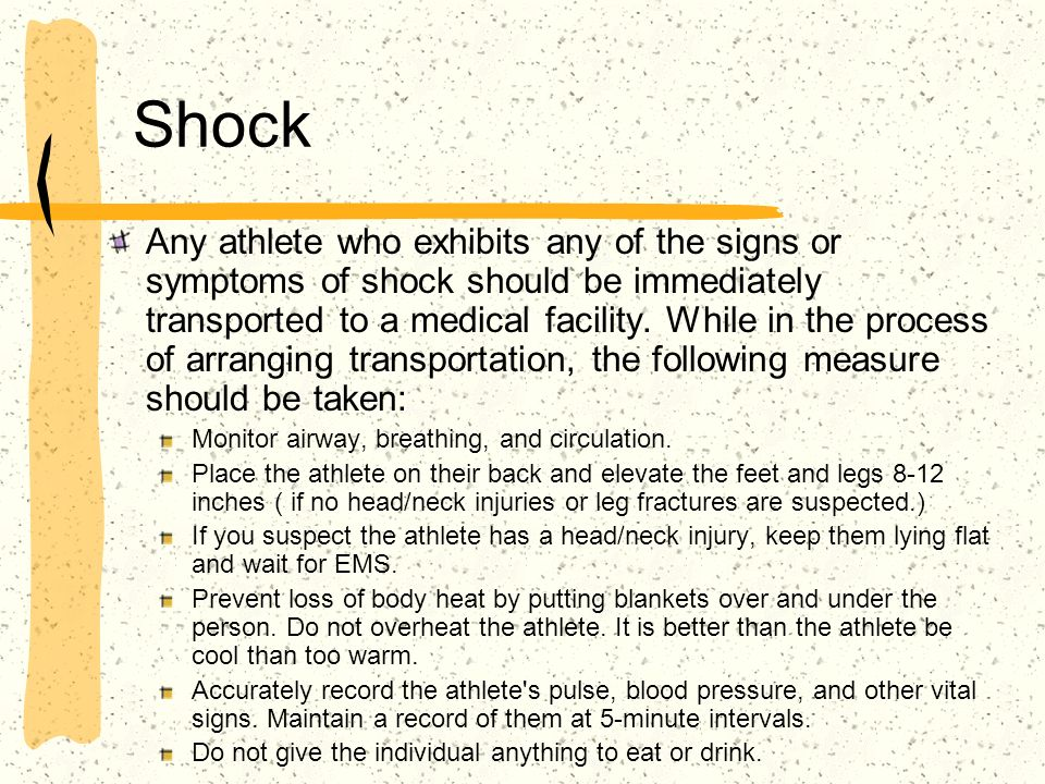 Shock Any athlete who exhibits any of the signs or symptoms of shock should be immediately transported to a medical facility. While in the process of