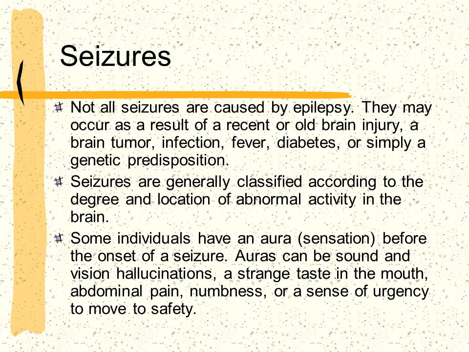 Seizures Not all seizures are caused by epilepsy. They may occur as a result of a recent or old brain injury, a brain tumor, infection, fever, diabete