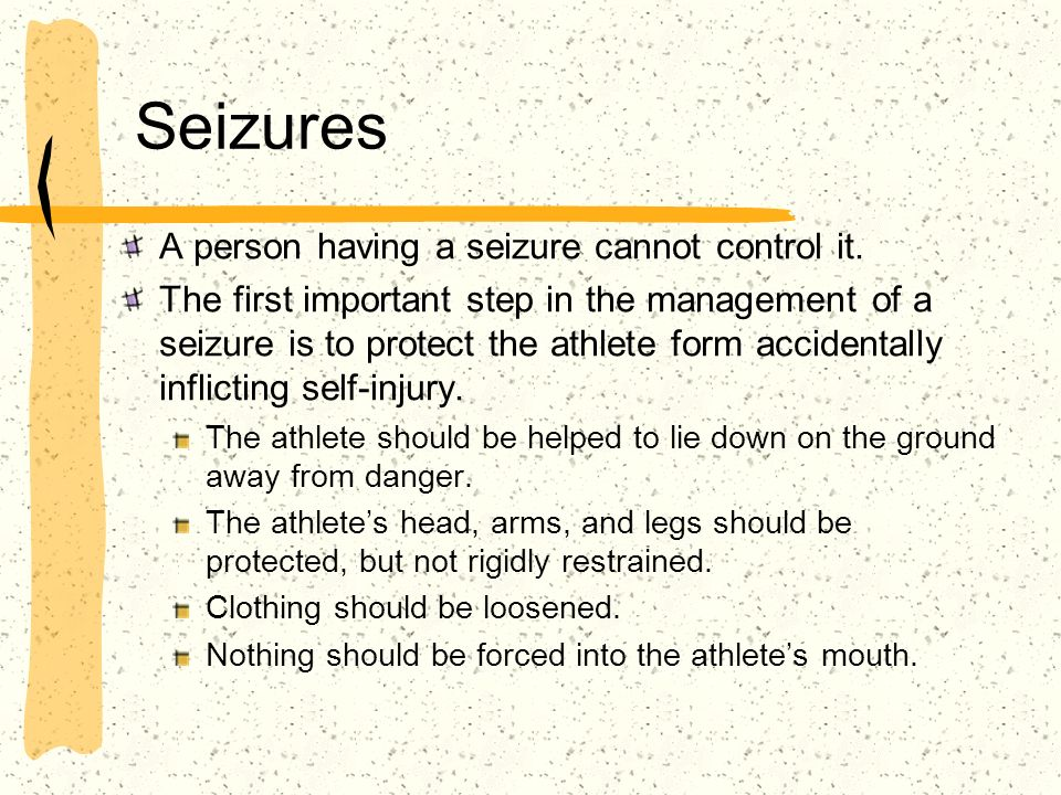Seizures A person having a seizure cannot control it. The first important step in the management of a seizure is to protect the athlete form accidenta