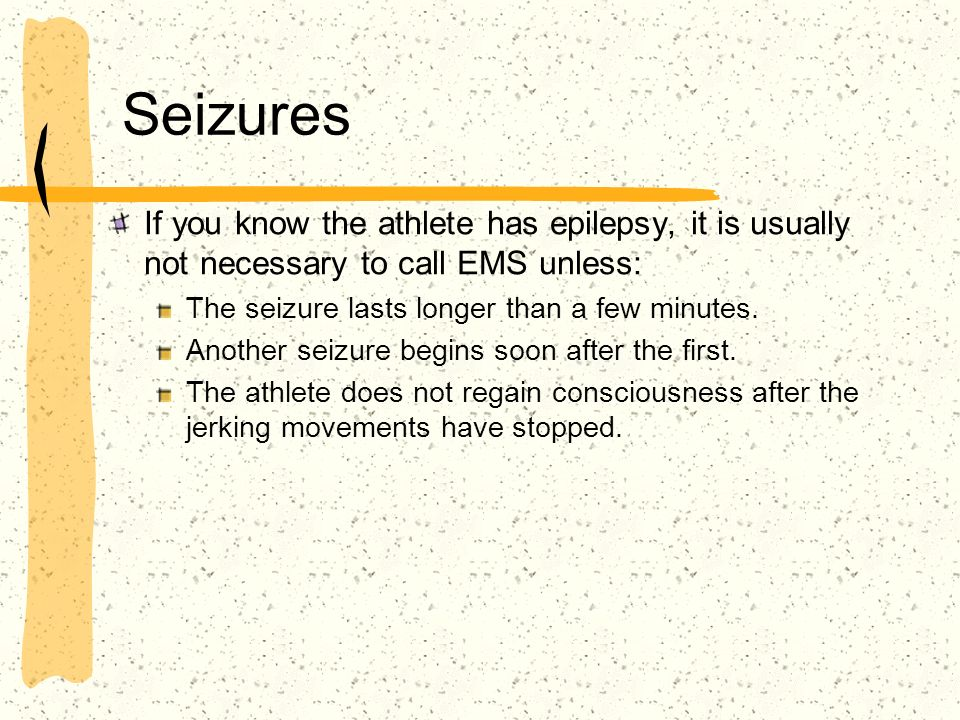 Seizures If you know the athlete has epilepsy, it is usually not necessary to call EMS unless: The seizure lasts longer than a few minutes. Another se