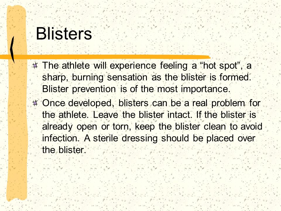 Blisters The athlete will experience feeling a hot spot, a sharp, burning sensation as the blister is formed. Blister prevention is of the most import