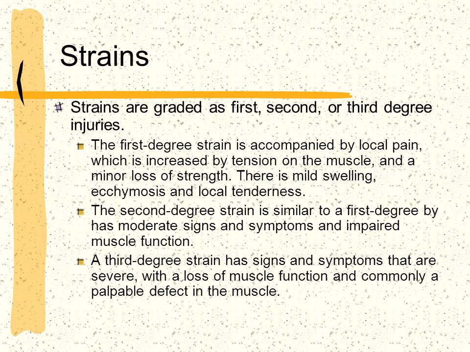 Strains Strains are graded as first, second, or third degree injuries. The first-degree strain is accompanied by local pain, which is increased by ten