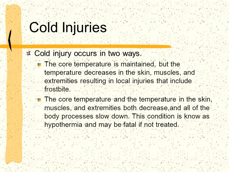 Cold Injuries Cold injury occurs in two ways. The core temperature is maintained, but the temperature decreases in the skin, muscles, and extremities