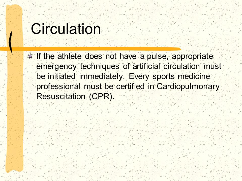 Circulation If the athlete does not have a pulse, appropriate emergency techniques of artificial circulation must be initiated immediately. Every spor