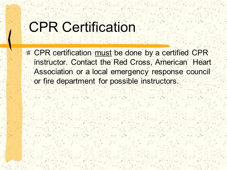 CPR Certification CPR certification must be done by a certified CPR instructor. Contact the Red Cross, American Heart Association or a local emergency