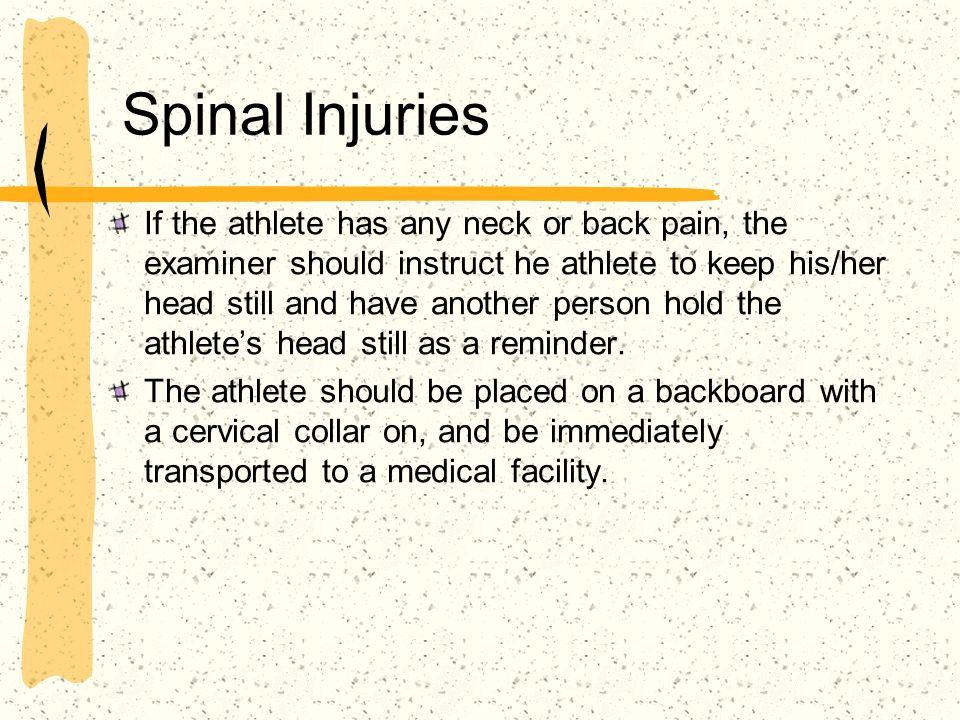 Spinal Injuries If the athlete has any neck or back pain, the examiner should instruct he athlete to keep his/her head still and have another person h