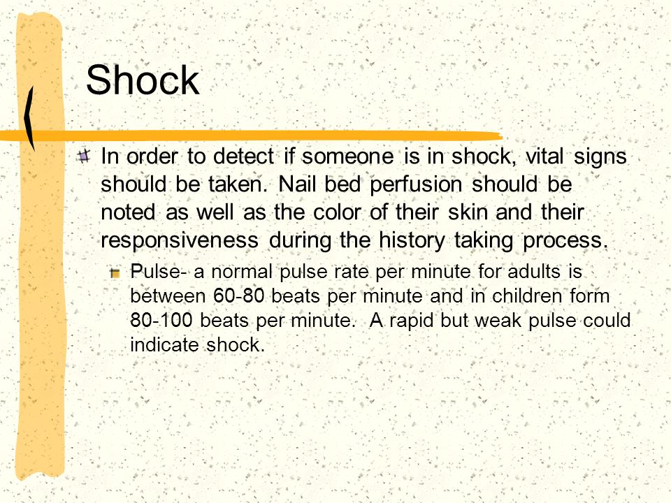 Shock In order to detect if someone is in shock, vital signs should be taken. Nail bed perfusion should be noted as well as the color of their skin an
