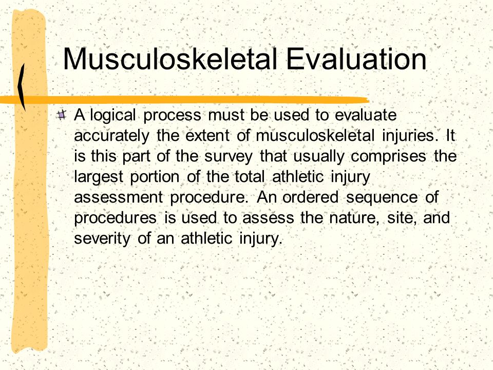 Musculoskeletal Evaluation A logical process must be used to evaluate accurately the extent of musculoskeletal injuries. It is this part of the survey