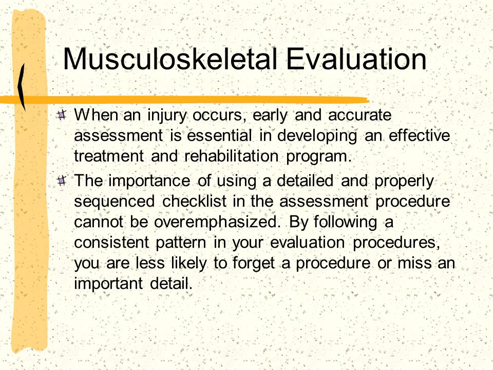 Musculoskeletal Evaluation When an injury occurs, early and accurate assessment is essential in developing an effective treatment and rehabilitation p