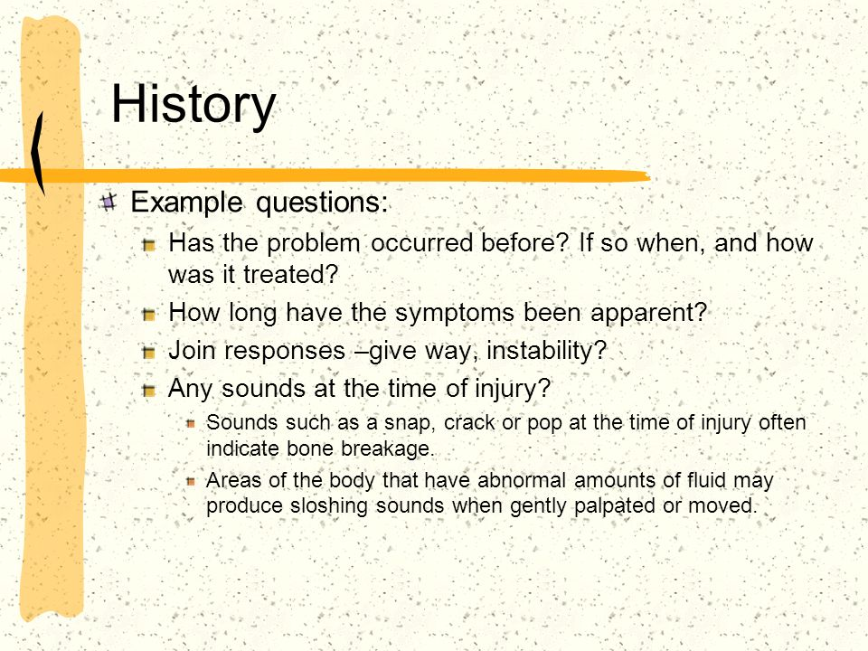 History Example questions: Has the problem occurred before? If so when, and how was it treated? How long have the symptoms been apparent? Join respons