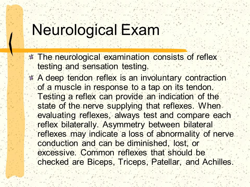 Neurological Exam The neurological examination consists of reflex testing and sensation testing. A deep tendon reflex is an involuntary contraction of