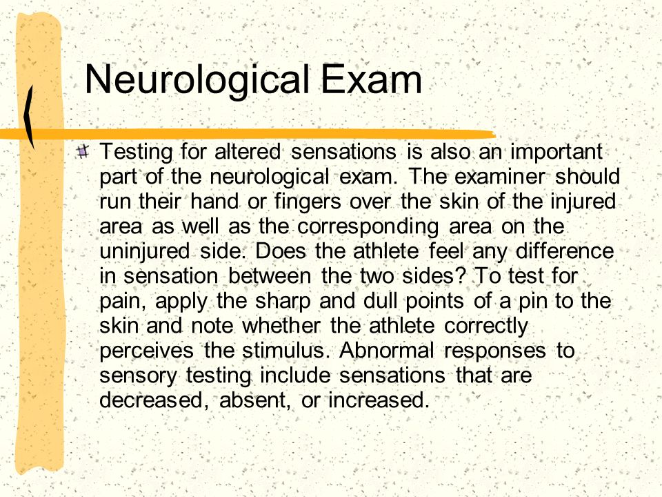 Neurological Exam Testing for altered sensations is also an important part of the neurological exam. The examiner should run their hand or fingers ove