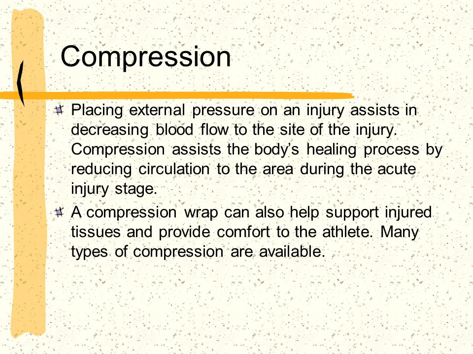 Compression Placing external pressure on an injury assists in decreasing blood flow to the site of the injury. Compression assists the bodys healing p