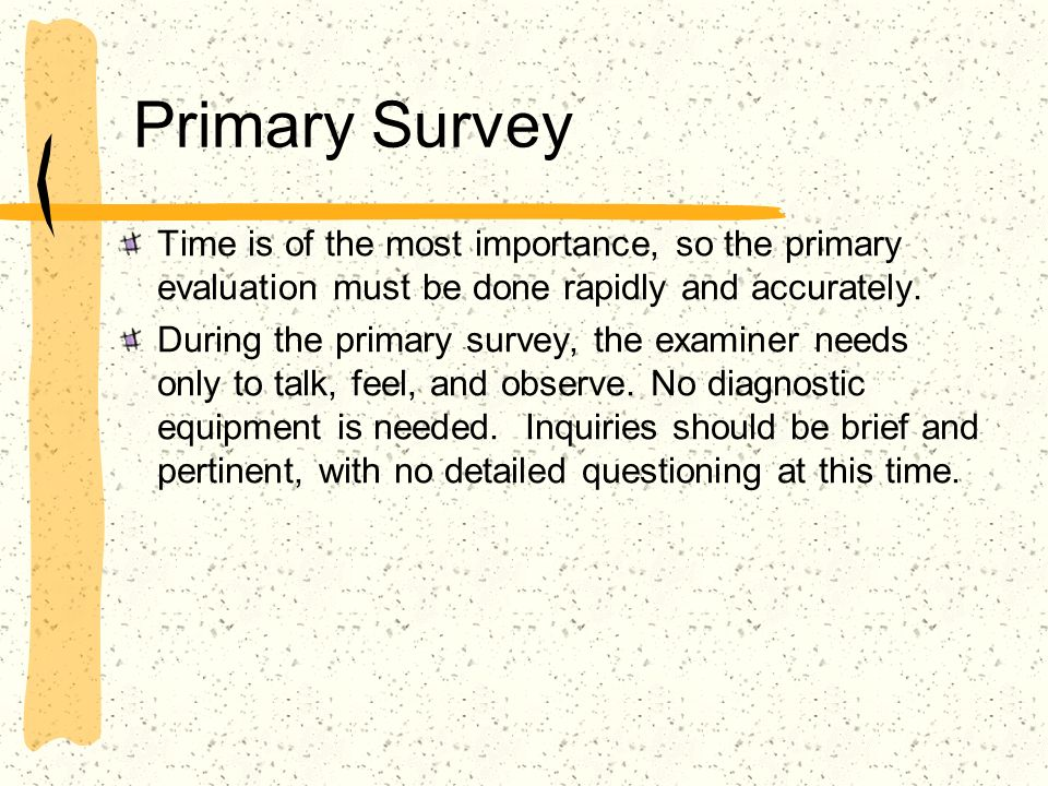 Primary Survey Time is of the most importance, so the primary evaluation must be done rapidly and accurately. During the primary survey, the examiner