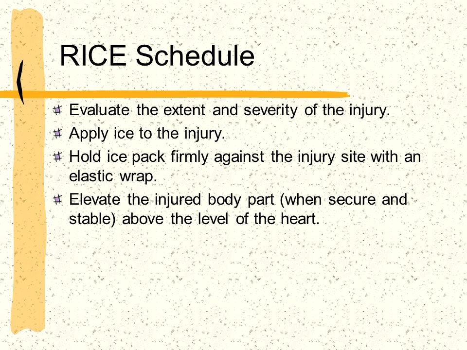 RICE Schedule Evaluate the extent and severity of the injury. Apply ice to the injury. Hold ice pack firmly against the injury site with an elastic wr