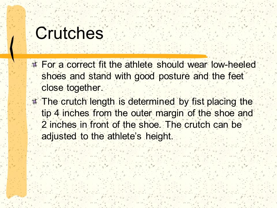 Crutches For a correct fit the athlete should wear low-heeled shoes and stand with good posture and the feet close together. The crutch length is dete