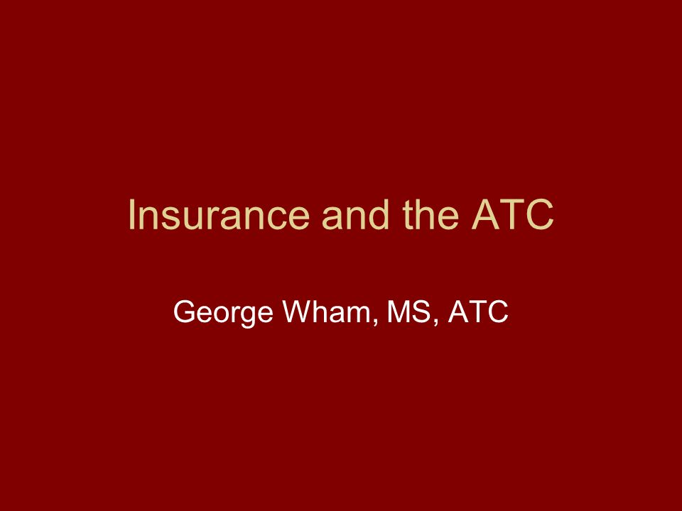 Insurance and the ATC George Wham, MS, ATC