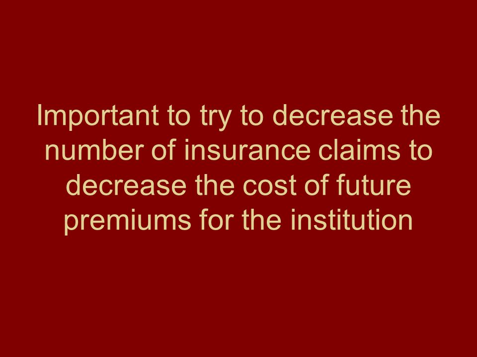 Important to try to decrease the number of insurance claims to decrease the cost of future premiums for the institution