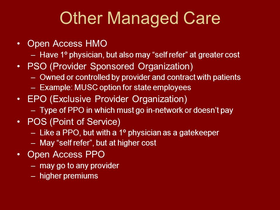 Other Managed Care Open Access HMO –Have 1º physician, but also may self refer at greater cost PSO (Provider Sponsored Organization) –Owned or controlled by provider and contract with patients –Example: MUSC option for state employees EPO (Exclusive Provider Organization) –Type of PPO in which must go in-network or doesnt pay POS (Point of Service) –Like a PPO, but with a 1º physician as a gatekeeper –May self refer, but at higher cost Open Access PPO –may go to any provider –higher premiums