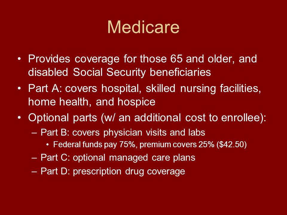 Medicare Provides coverage for those 65 and older, and disabled Social Security beneficiaries Part A: covers hospital, skilled nursing facilities, home health, and hospice Optional parts (w/ an additional cost to enrollee): –Part B: covers physician visits and labs Federal funds pay 75%, premium covers 25% ($42.50) –Part C: optional managed care plans –Part D: prescription drug coverage
