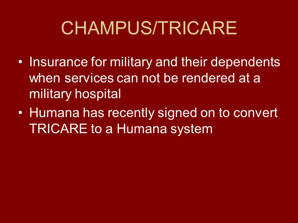 CHAMPUS/TRICARE Insurance for military and their dependents when services can not be rendered at a military hospital Humana has recently signed on to convert TRICARE to a Humana system