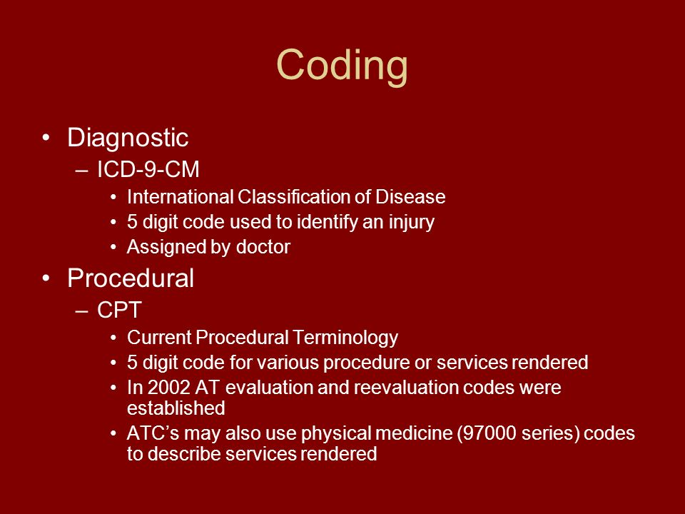 Coding Diagnostic –ICD-9-CM International Classification of Disease 5 digit code used to identify an injury Assigned by doctor Procedural –CPT Current Procedural Terminology 5 digit code for various procedure or services rendered In 2002 AT evaluation and reevaluation codes were established ATCs may also use physical medicine (97000 series) codes to describe services rendered