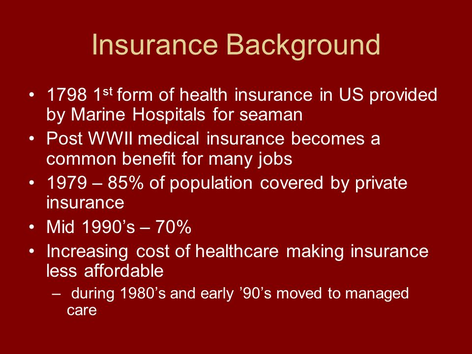 Insurance Background 1798 1 st form of health insurance in US provided by Marine Hospitals for seaman Post WWII medical insurance becomes a common benefit for many jobs 1979 – 85% of population covered by private insurance Mid 1990s – 70% Increasing cost of healthcare making insurance less affordable – during 1980s and early 90s moved to managed care