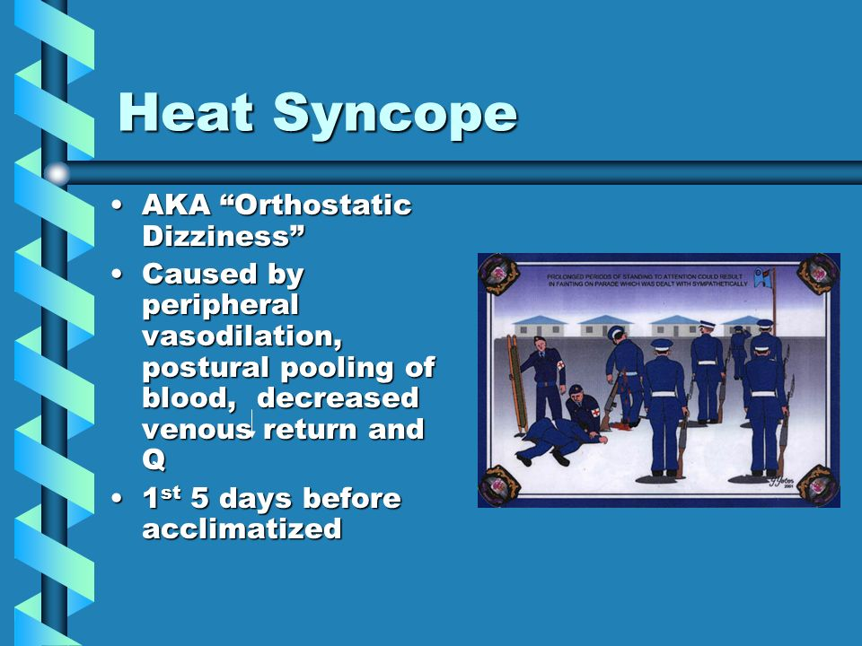 Heat Syncope AKA Orthostatic DizzinessAKA Orthostatic Dizziness Caused by peripheral vasodilation, postural pooling of blood, decreased venous return and QCaused by peripheral vasodilation, postural pooling of blood, decreased venous return and Q 1 st 5 days before acclimatized1 st 5 days before acclimatized