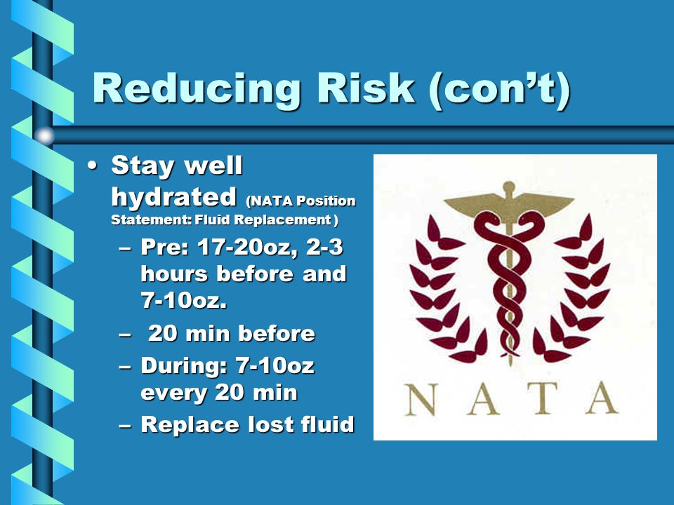 Reducing Risk (cont) Stay well hydrated (NATA Position Statement: Fluid Replacement )Stay well hydrated (NATA Position Statement: Fluid Replacement ) –Pre: 17-20oz, 2-3 hours before and 7-10oz.