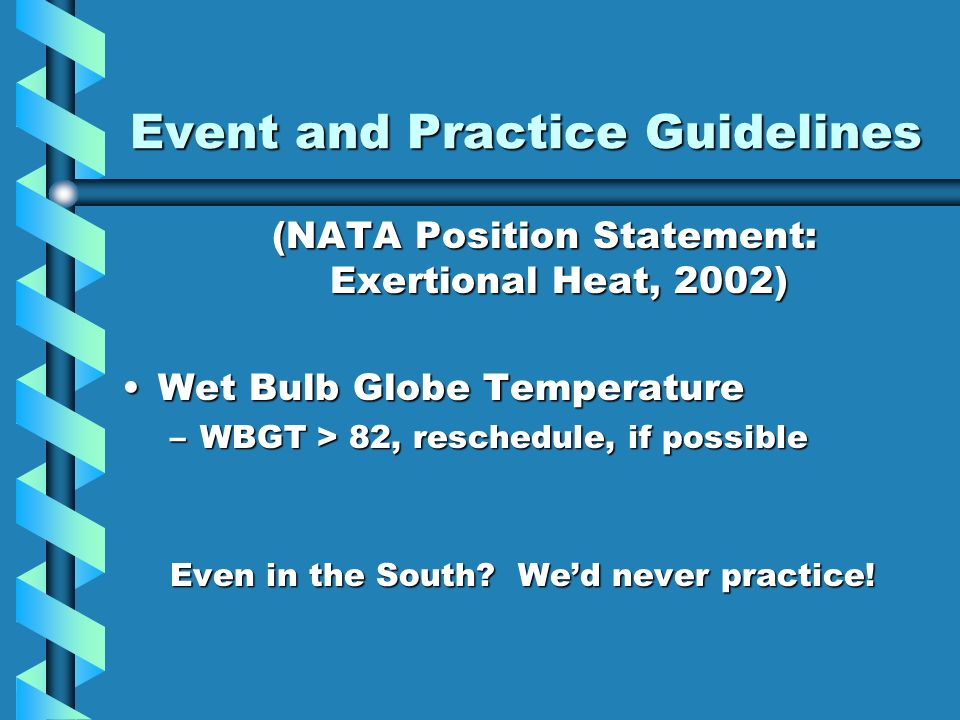 Event and Practice Guidelines (NATA Position Statement: Exertional Heat, 2002) Wet Bulb Globe TemperatureWet Bulb Globe Temperature –WBGT > 82, reschedule, if possible Even in the South.