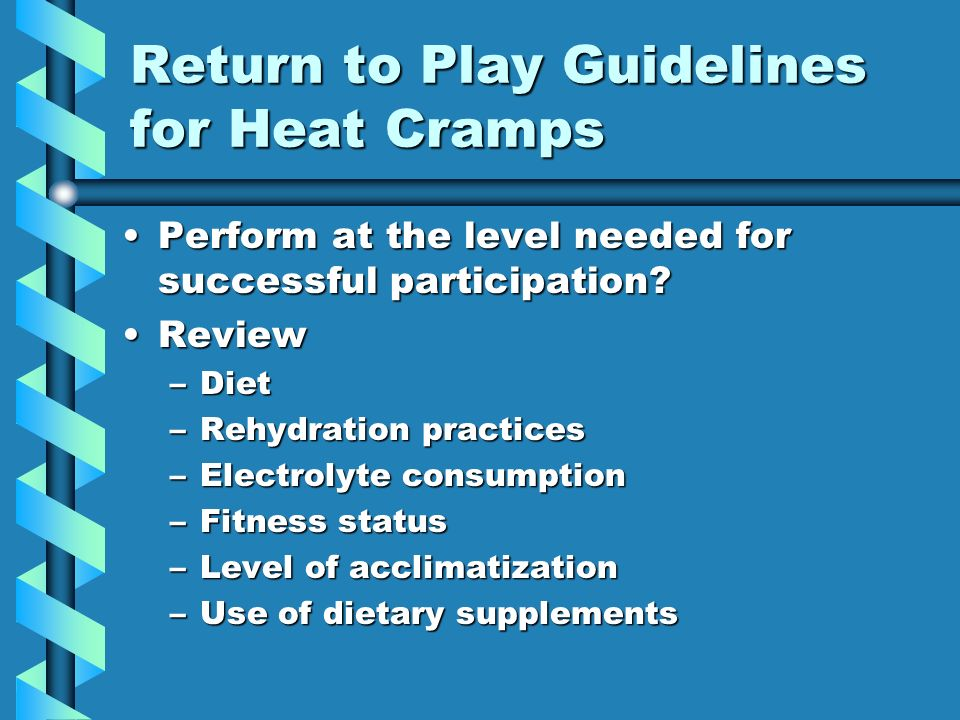 Return to Play Guidelines for Heat Cramps Perform at the level needed for successful participation Perform at the level needed for successful participation.