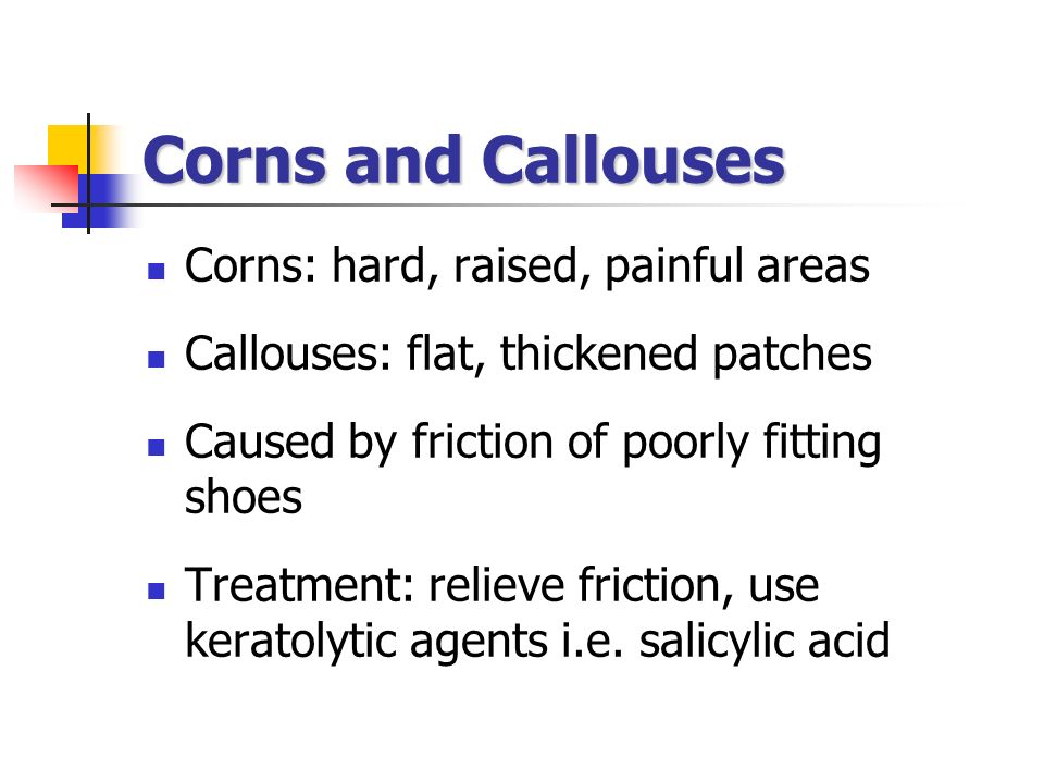Corns and Callouses Corns: hard, raised, painful areas Callouses: flat, thickened patches Caused by friction of poorly fitting shoes Treatment: reliev