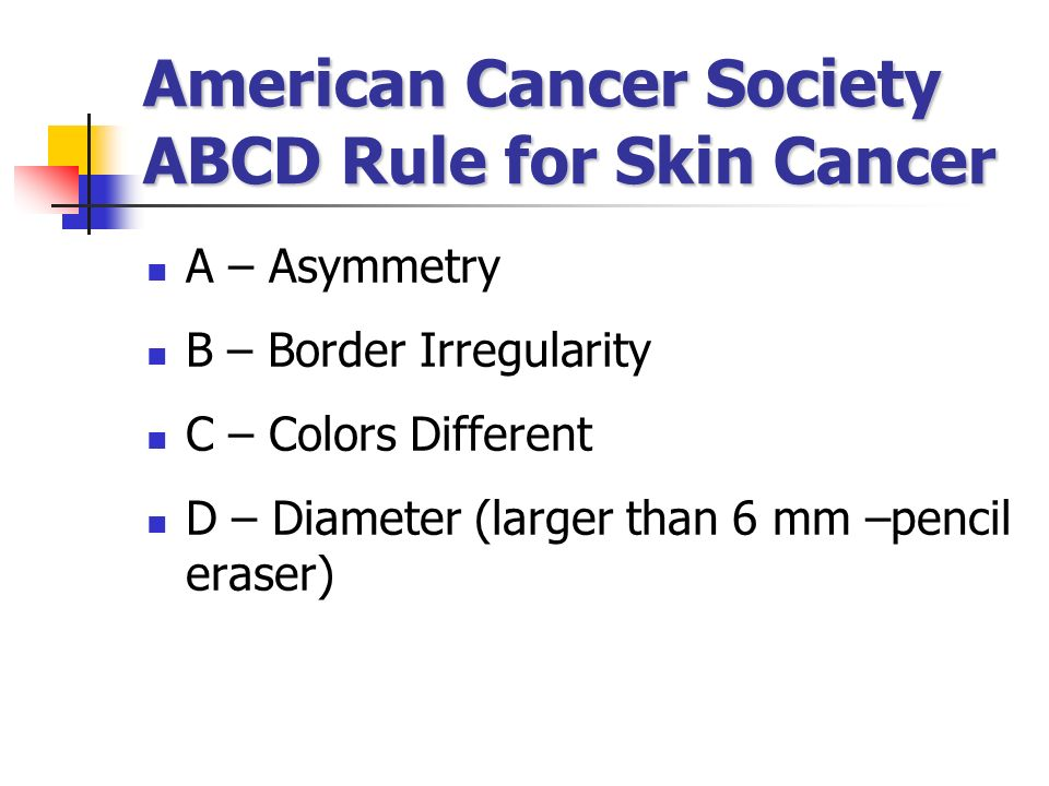 American Cancer Society ABCD Rule for Skin Cancer A – Asymmetry B – Border Irregularity C – Colors Different D – Diameter (larger than 6 mm –pencil er