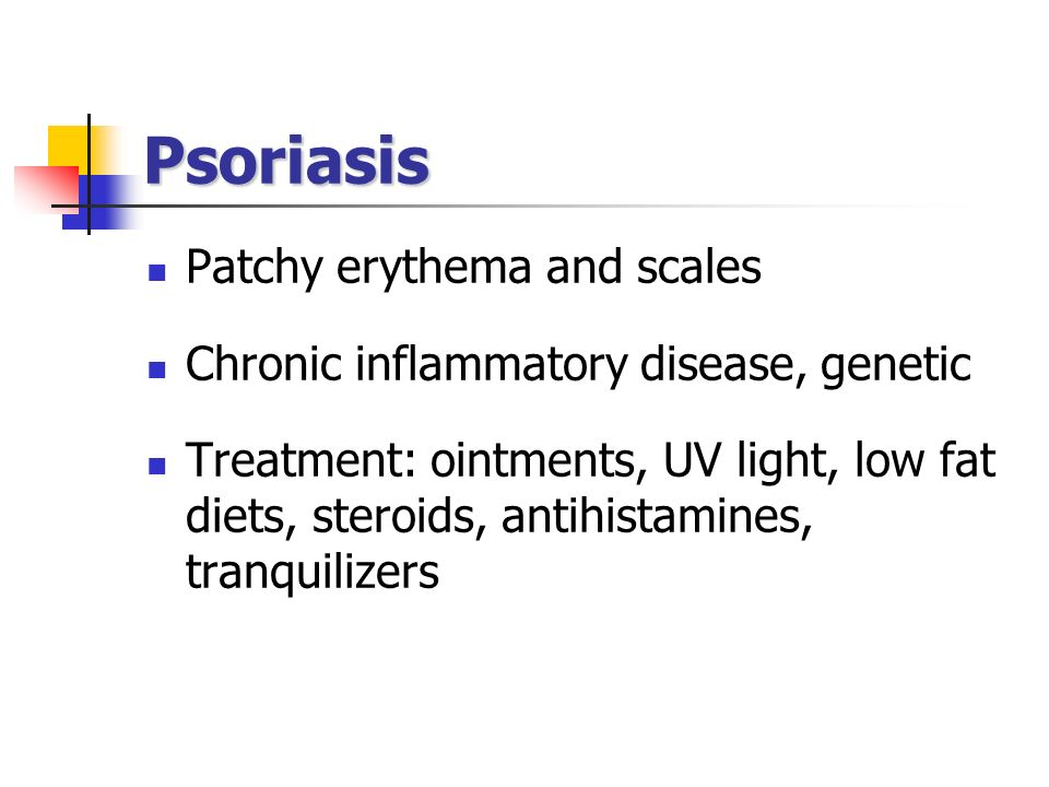 Psoriasis Patchy erythema and scales Chronic inflammatory disease, genetic Treatment: ointments, UV light, low fat diets, steroids, antihistamines, tr