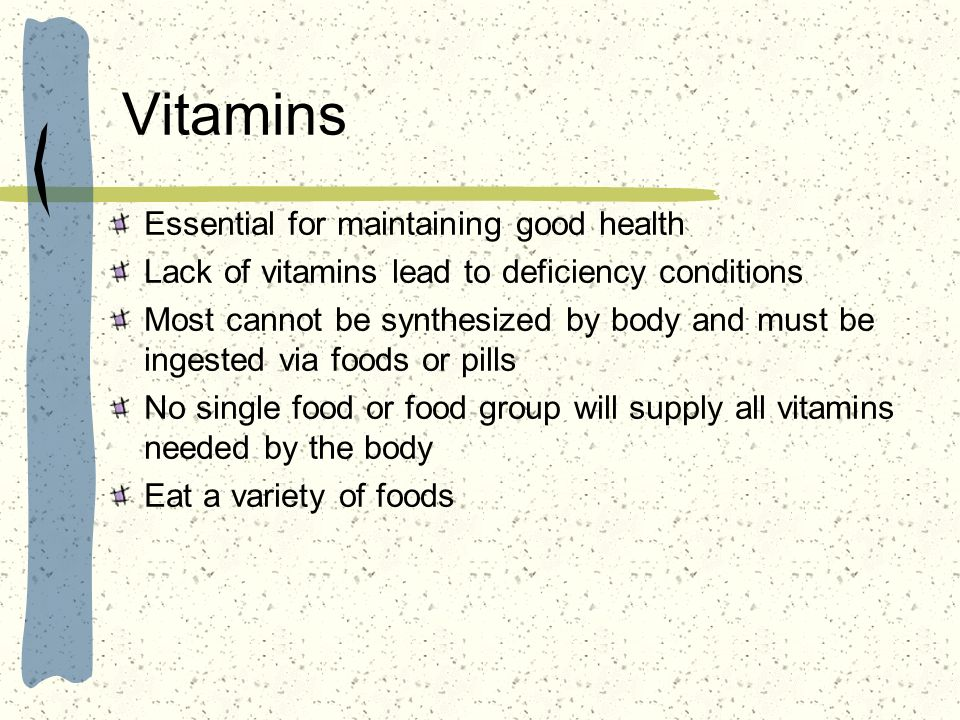 Vitamins Essential for maintaining good health Lack of vitamins lead to deficiency conditions Most cannot be synthesized by body and must be ingested