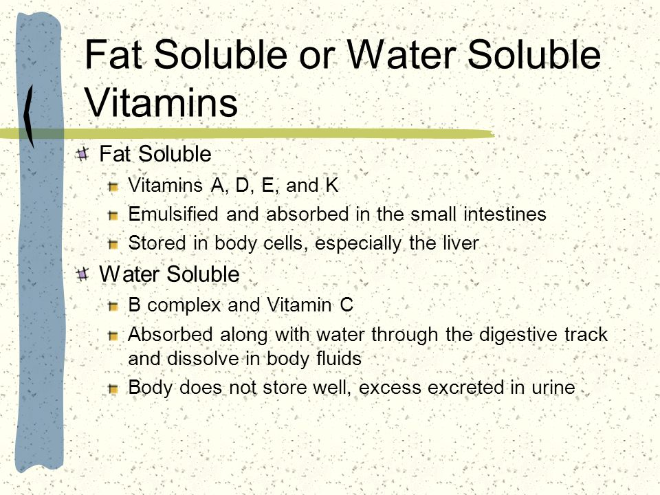 Fat Soluble or Water Soluble Vitamins Fat Soluble Vitamins A, D, E, and K Emulsified and absorbed in the small intestines Stored in body cells, especi