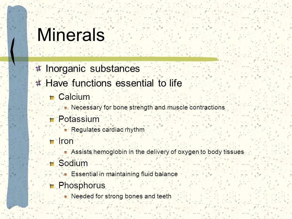 Minerals Inorganic substances Have functions essential to life Calcium Necessary for bone strength and muscle contractions Potassium Regulates cardiac