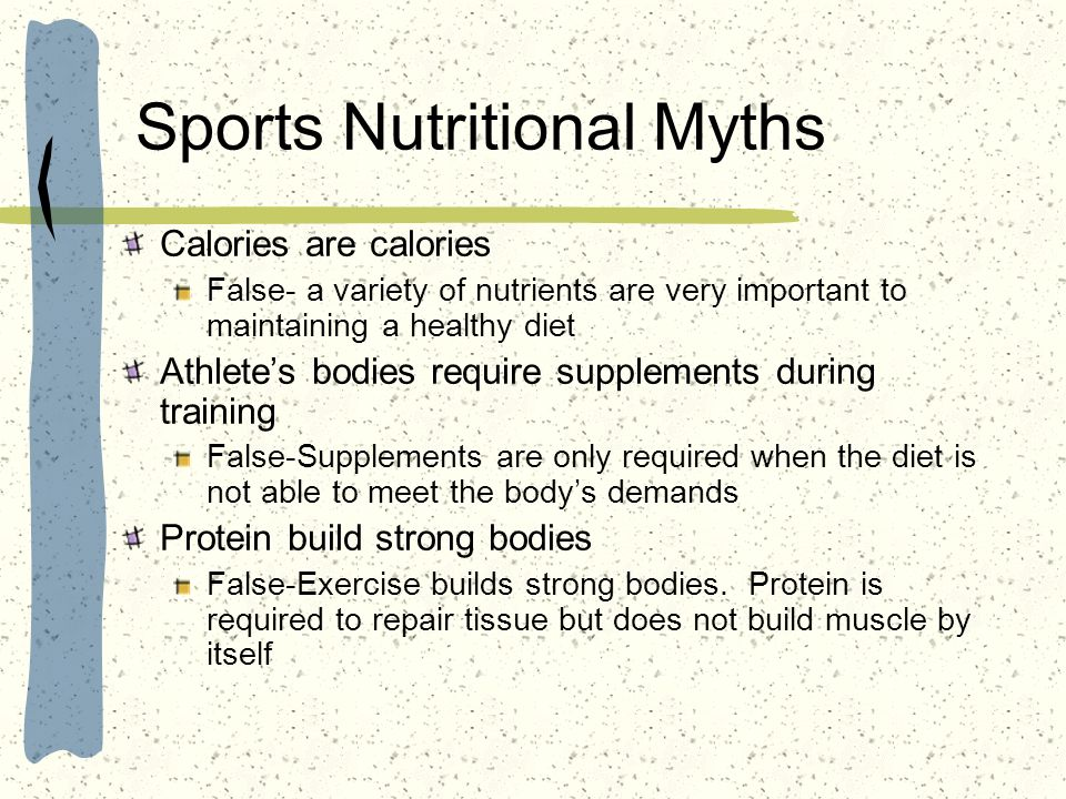 Sports Nutritional Myths Calories are calories False- a variety of nutrients are very important to maintaining a healthy diet Athletes bodies require