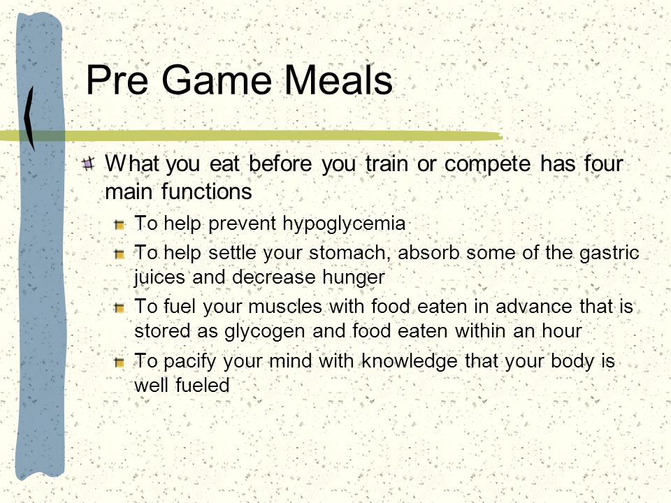Pre Game Meals What you eat before you train or compete has four main functions To help prevent hypoglycemia To help settle your stomach, absorb some