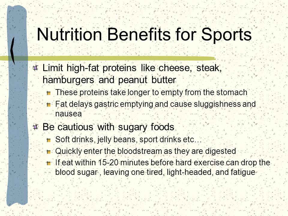Nutrition Benefits for Sports Limit high-fat proteins like cheese, steak, hamburgers and peanut butter These proteins take longer to empty from the st
