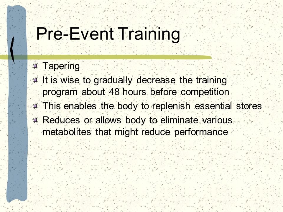 Pre-Event Training Tapering It is wise to gradually decrease the training program about 48 hours before competition This enables the body to replenish