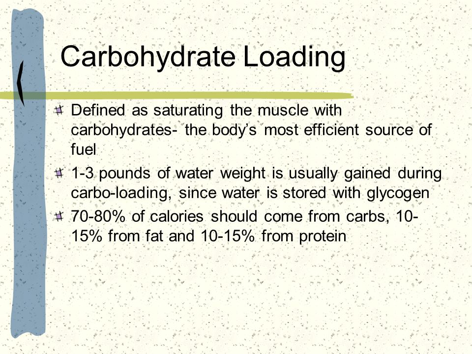 Carbohydrate Loading Defined as saturating the muscle with carbohydrates- the bodys most efficient source of fuel 1-3 pounds of water weight is usuall